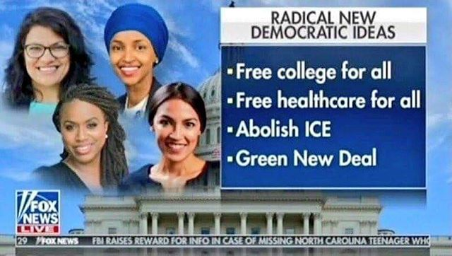 """Posted earlier by a friend of mine who wishes to rant anonymously: """"Here's Fox News terrorizing its audience with some """"imminent disaster"""" hysteria.  Now, it's one thing if you want to discuss the policy changes that would be required to shift funding and ensure a return on investment for some of the bullet points (the Green New Deal is non-negotiable; only myopic idiots couldn't find a way to grow businesses that might also save the planet). """"But the other thing Fox is doing with this graphic is screaming, """"LOOK OUT, THERE ARE WOMEN OF COLOR SEIZING POWER. THE WHITE MALE HEGEMONY IS AT RISK."""" """"Tell me we don't have a goddamn terrorist organization running amok in America, with 2.5 million people being radicalized -- and it ain't Antifa."""""""